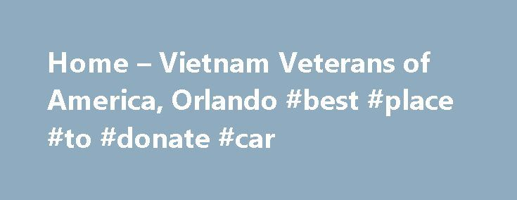 Home – Vietnam Veterans of America, Orlando #best #place #to #donate #car http://donate.remmont.com/home-vietnam-veterans-of-america-orlando-best-place-to-donate-car/  #veterans of america donations # Founded in 1978, Vietnam Veterans of America is the only national Vietnam veterans organization congressionally chartered and exclusively dedicated to Vietnam-era veterans and their families. VVA is organized as a not-for-profit corporation and is tax-exempt under Section 501(c)(19) of the…