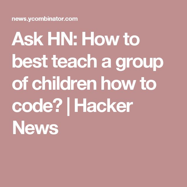 Ask HN: How to best teach a group of children how to code? | Hacker News