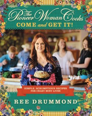 The Pioneer Woman Cooks: Come and Get It! : Simple, Scrumptious Recipes for Crazy Busy Lives by Ree Drummond