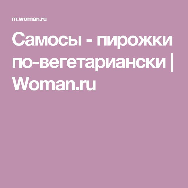 Самосы - пирожки по-вегетариански | Woman.ru