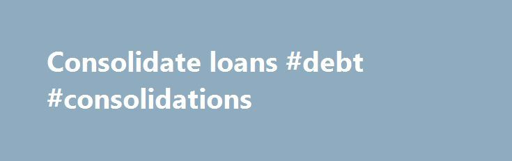 Consolidate loans #debt #consolidations http://debt.nef2.com/consolidate-loans-debt-consolidations/  #consolidate loans # Consolidation Loans combine several student or parent loans into one bigger loan from a single lender, which is then used to pay off the balances on the other loans. They also provide an opportunity for alternative repayment plans, making monthly payments more manageable. Consolidation loans are available for most federal loans, including Stafford, PLUS and SLS, FISL…