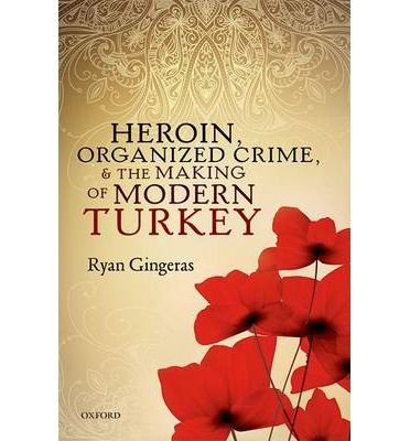 Heroin, Organized Crime, and the Making of Modern Turkey  Heroin, Organized Crime, and the Making of Modern Turkey explores the history of organized crime in Turkey and the roles which gangs and gangsters have played in the making of the Turkish state and Turkish politics. Turkey's underworld, which has been at the heart of several devastating scandals over the last several decades, is strongly tied to the country's long history of opium production and heroin trafficking.