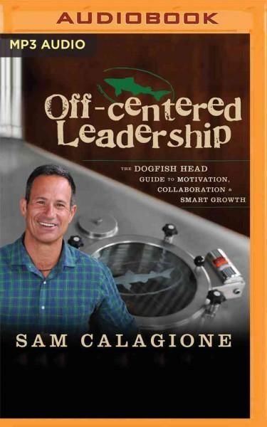 Off-Centered Leadership: The Dogfish Head Guide to Motivation, Collaboration & Smart Growth