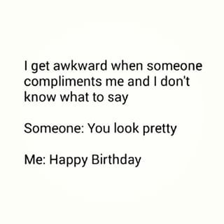 You have no idea how to accept compliments. | 21 Things That Only Happen To Awkward People