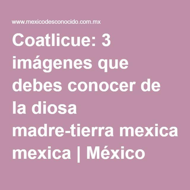 Coatlicue: 3 imágenes que debes conocer de la diosa madre-tierra mexica | México Desconocido