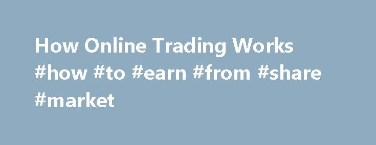 How Online Trading Works #how #to #earn #from #share #market http://earnings.remmont.com/how-online-trading-works-how-to-earn-from-share-market-2/  #how to earn from share market # How Online Trading Works Legend has it that Joseph Kennedy sold all the stock he owned the day before Black Thursday, the start of the catastrophic 1929 stock market crash. Many investors suffered enormous losses in the crash, which became one of the hallmarks of the Great Depression. What made Kennedy sell?…