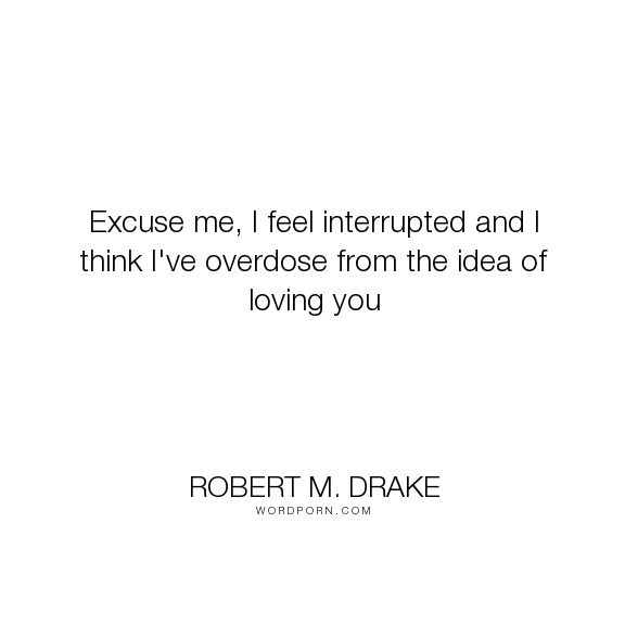 """Robert M. Drake - """"Excuse me, I feel interrupted and I think I've overdose from the idea of loving you..."""". inspirational, hope, writing, poetry, quotes, relationships, quote, writer, poems, tattoo, happyquotes, inspirationalquotes, inspired, instadaily, instaquote, lovequotes, pinquotes, quoteoftheday, rmdrake, sadquotes, sayings, spokenword, typewriter, vsco"""
