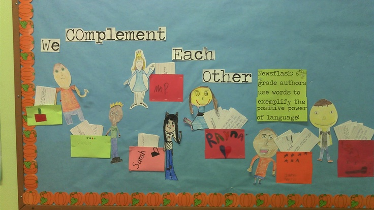 Compliment/complement each other.  My 6th grade students create this bulletin board after discussing homophones, and how to give a specific authentic compliment.  Next we all write on true compliment for each student and teacher.  We refer back to this activity all year long to ensure we are using language in a positive manner.
