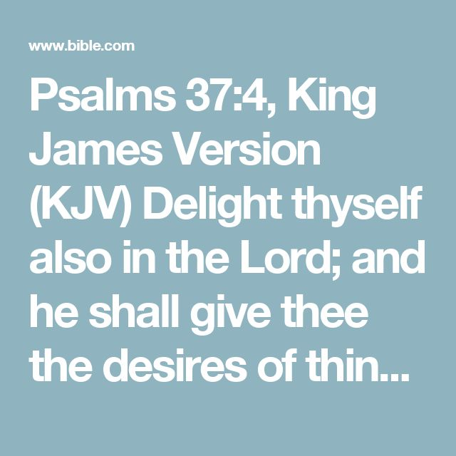 Psalms 37:4, King James Version (KJV) Delight thyself also in the Lord; and he shall give thee the desires of thine heart.