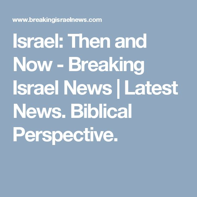 Israel: Then and Now - Breaking Israel News | Latest News. Biblical Perspective.