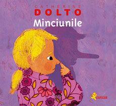 """Minciunile - Catherine Dolto; Varsta: 2- 7 ani; """"A minți înseamnă să spui ceva ca și cum ar fi adevărat, deși tu știi foarte bine că nu e. De multe ori, spunem o minciună pentru că vrem să ascundem ceva. De exemplu, atunci când ne e rușine pentru vreo poznă pe care am făcut-o și știm că vom fi certați."""" Dolto explica pe intelesul parintilor si copiilor subiecte ce tin de viata biologica si afectiva a  acestora."""
