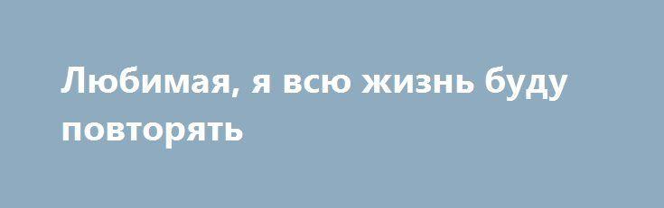 Любимая, я всю жизнь буду повторять http://holidayes.ru/pozdravlenia/s-dnem-svyatogo-valentina/187-lyubimaya-ya-vsyu-zhizn-budu-povtoryat.html  Любимая, я всю жизнь буду повторять снова и снова, что очень люблю Тебя! Сегодня ведь особенный день – день всех влюбленных. И я снова и снова говорю – люблю Тебя! Днем и ночью, страстно и вдохновенно, нежно и бережно, бесконечно, когда Ты рядом со мной, и когда очень далеко! Мои светлые чувства неизменны, искренни и чисты! Моя любовь к Тебе вечна! С…