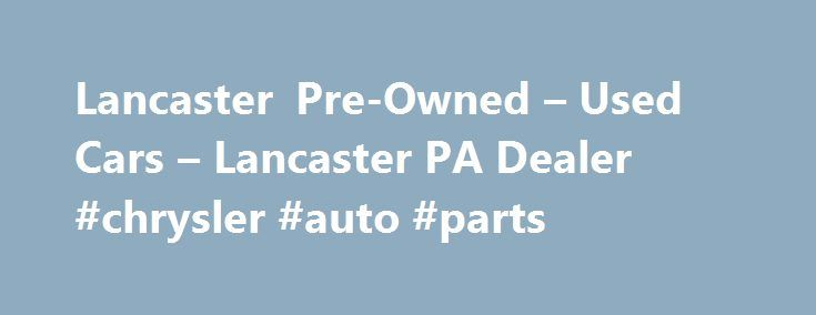 Lancaster Pre-Owned – Used Cars – Lancaster PA Dealer #chrysler #auto #parts http://autos.nef2.com/lancaster-pre-owned-used-cars-lancaster-pa-dealer-chrysler-auto-parts/  #used cars dealerships # Lancaster Pre-Owned – Lancaster PA, 17601 YOU PREMIER AUTO DEALER THAT DEALS WITH GOOD CREDIT BAD CREDIT AND ALL TYPES OF CREDIT IN BETWEEN. WE ARE ONE OF LANCASTER COUNTY PREFERRED BAD CREDIT LENDER. WE OFFER ALL MAKES AND MODELS SUCH AS FORD CHEVY CHEVROLET LINCOLN DODGE RAM CHRYSLER AUDI BMW…