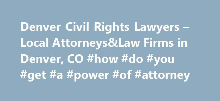 Denver Civil Rights Lawyers – Local Attorneys&Law Firms in Denver, CO #how #do #you #get #a #power #of #attorney http://attorney.remmont.com/denver-civil-rights-lawyers-local-attorneyslaw-firms-in-denver-co-how-do-you-get-a-power-of-attorney/  #civil attorneys Denver Civil Rights Lawyers, Attorneys and Law Firms – Colorado Need help with a Civil Rights matter? You've come to the right place. If you were the victim of police brutality, discrimination, or have had other constitutionally…
