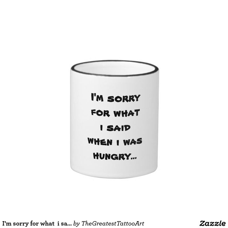 I'm sorry for what  i said when i was  hungry ... coffee mug