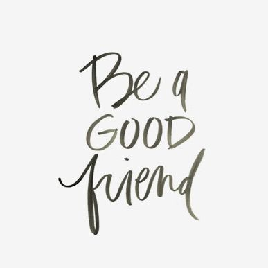 Be a good friend.