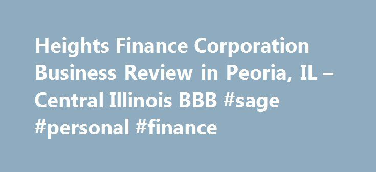 Heights Finance Corporation Business Review in Peoria, IL – Central Illinois BBB #sage #personal #finance http://finances.remmont.com/heights-finance-corporation-business-review-in-peoria-il-central-illinois-bbb-sage-personal-finance/  #heights finance # Business Review BBB Accreditation Heights Finance Corporation is not BBB Accredited. Businesses are under no obligation to seek BBB accreditation, and some businesses are not accredited because they have not sought BBB accreditation. To be…