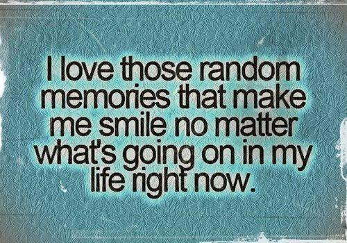 I love those random memories that make me smile no matter what's going on in my life right now <3