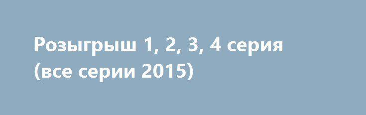 Розыгрыш 1, 2, 3, 4 серия (все серии 2015) http://kinofak.net/publ/komedii/rozygrysh_1_2_3_4_serija_vse_serii_2015/7-1-0-5225  Сериал Розыгрыш понравился почти с первых минут. Люблю розыгрыши, когда это делают профессионально, увлечённо, с лёгким, заметным для любителей авантюризма юмором. Как и герои фильма вижу кругом обман, несправедливость, и наверное и сам не раз убегал от реальности в мир игры и авантюризма. Правда, главный герой Хрусталёв как говорится заигрался, перестав видеть…