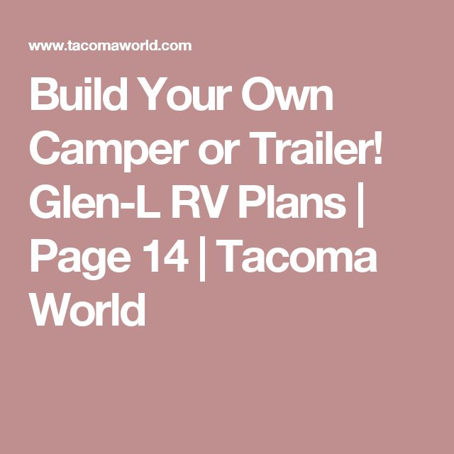 Build Your Own Camper or Trailer! Glen-L RV Plans | Page 14 | Tacoma World