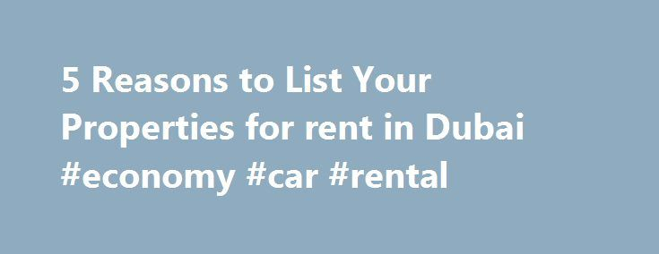 5 Reasons to List Your Properties for rent in Dubai #economy #car #rental http://netherlands.remmont.com/5-reasons-to-list-your-properties-for-rent-in-dubai-economy-car-rental/  #property to rent in # 5 Reasons to List Your Properties for rent in Dubai Online Renting Properties for rent in Dubai can be a challenge, especially for those using old-fashioned listing methods, like newspaper ads or flyers. These days many potential renters use Internet-based resources exclusively when looking for…
