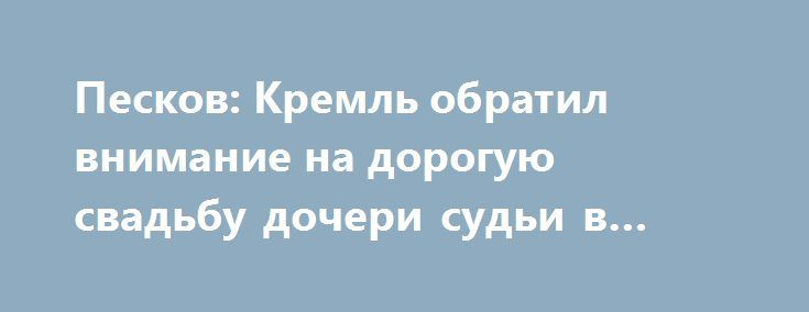 Песков: Кремль обратил внимание на дорогую свадьбу дочери судьи в Краснодаре http://oane.ws/2017/07/17/peskov-kremlyu-obratil-vnimanie-na-doroguyu-svadbu-docheri-sudi-v-krasnodare.html  Пресс-секретарь главы государства Дмитрий Песков в ходе общения с масс-медиа сообщил, что Кремль обратил внимание на поступившие сообщения, связанные с шикарной свадьбой дочери краснодарского судьи. Невзирая на то, что такого рода вопросы не являются прерогативой Кремля, отметил Песков, правительство изучит…