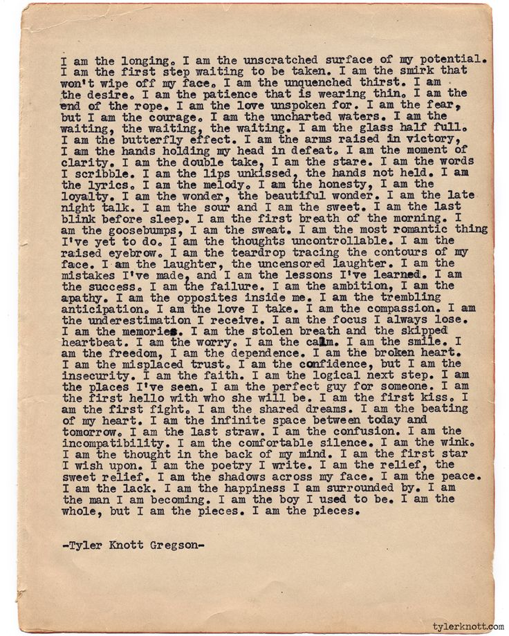 Typewriter Series #809 by Tyler Knott Gregson Text for Tired Eyes: I am the longing. I am the unscratched surface of my potential. I am the first step waiting to be taken. I am the smirk that won't wipe off my face. I am the unquenched thirst. I am the desire. I am the patience that is wearing thin. I am the end of the rope. I am the love unspoken for. I am the fear, but I am the courage. I am the uncharted waters. I am the waiting, the waiting, the waiting. I am the glass half full. I am…