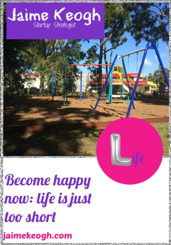Read the blog post today: http://www.jaimekeogh.com/2016/09/06/become-happy-now-life-is-just-too-short/