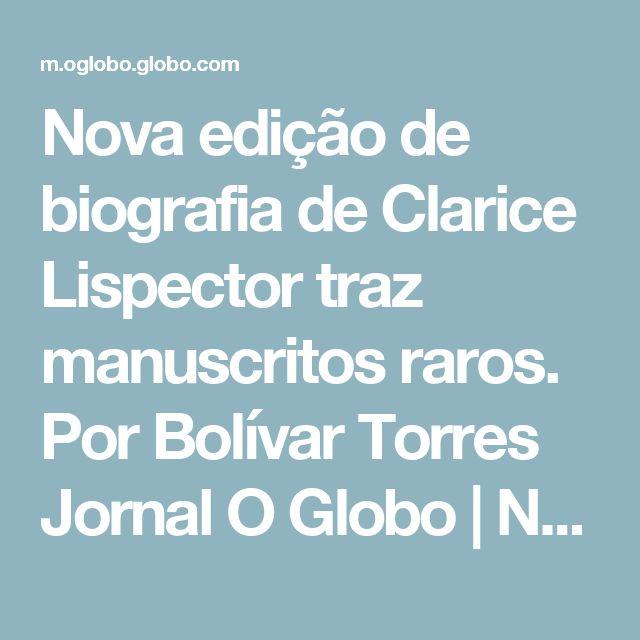Nova edição de biografia de Clarice Lispector traz manuscritos raros. Por Bolívar Torres  Jornal O Globo | Notícias Online