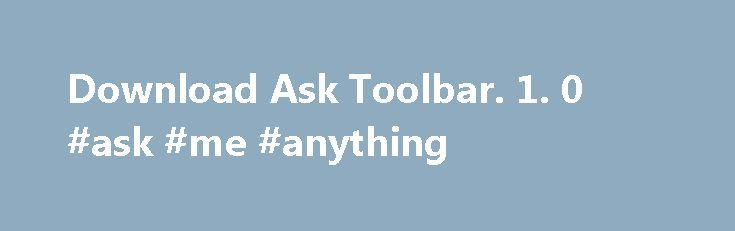 Download Ask Toolbar. 1. 0 #ask #me #anything http://ask.remmont.com/download-ask-toolbar-1-0-ask-me-anything/  #ask toolbar download # Ask Toolbar Publisher's Description VLC Media Player 2.2.1 Highly portable multimedia player Microsoft PowerPoint 2010 14.0 Create and share dynamic presentations. WinRAR 5.30 Complete support for RAR and ZIP archives! Horizon 2.7.3.0 Innovative Xbox 360 modding…Continue Reading
