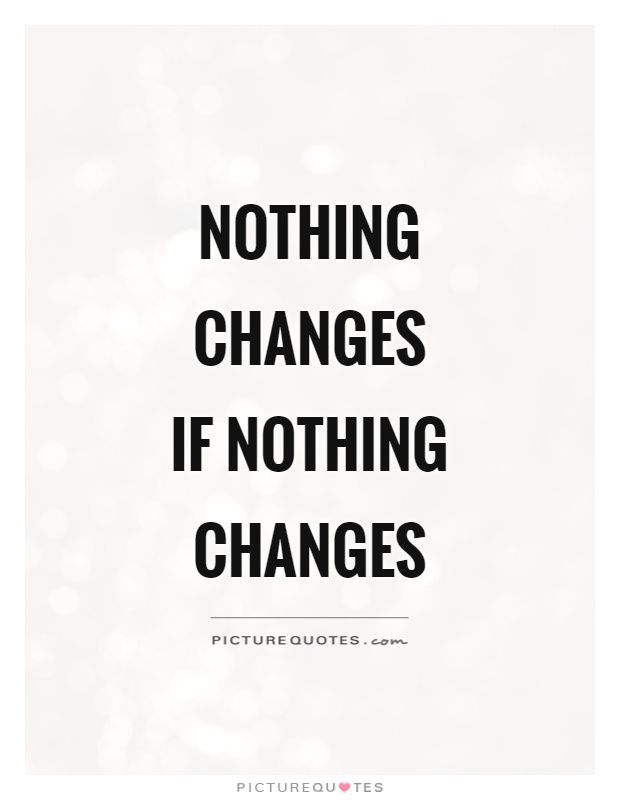 Nothing changes if nothing changes. Picture Quotes.