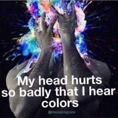 My head hurts so badly that I hear colors | @TheDailyMigraine | [Image Description: Depiction of a person's holding their hands in front of their face holding back a universe of colors exploding outwards with text overlaying the photo.] | Link to article Neck and Headache  May 5, 2014 by Lisa Jacobson
