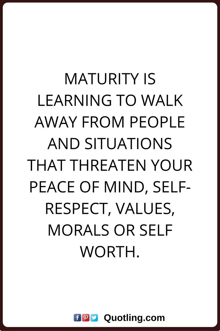 peace of mind quotes Maturity is learning to walk away from people and situations that threaten your peace of mind, self-respect, values, morals or self worth.
