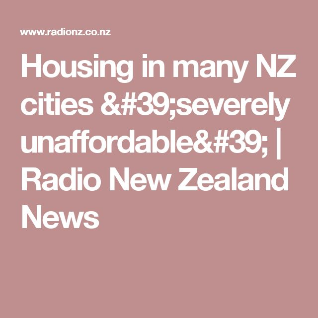 Housing in many NZ cities 'severely unaffordable' | Radio New Zealand News