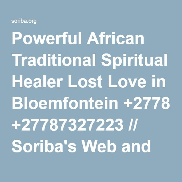 Powerful African Traditional Spiritual Healer Lost Love in Bloemfontein +27787327223 // Soriba's Web and Services.
