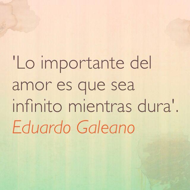 'Lo importante del amor es que sea infinito mientras dura'. Eduardo Galeano