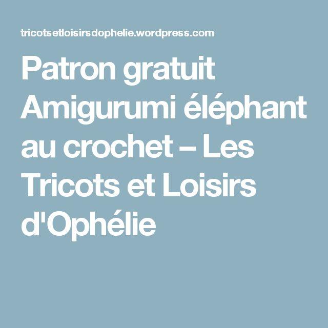 Patron gratuit Amigurumi éléphant au crochet – Les Tricots et Loisirs d'Ophélie