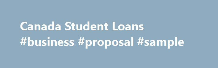Canada Student Loans #business #proposal #sample http://bank.remmont.com/canada-student-loans-business-proposal-sample/  #government loans # Canada Student Loans Canada Student Loans are offered by the Government of Canada to help students pay for post-secondary education at a designated college, university, or other post-secondary institution. It is offered to eligible full- and part-time post-secondary students in most provinces and territories. The Government of Canada works with most…