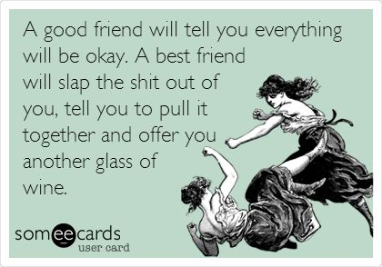A good friend will tell you everything will be okay. A best friend will slap the shit out of you, tell you to pull it together and offer you another glass of wine.