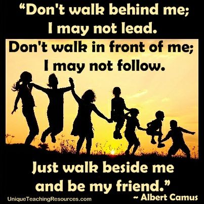 "Albert Camus:  ""Dont walk behind me; I may not lead. Dont walk in front of me; I may not follow.  Just walk beside me and be my friend."" Download a FREE one page poster for this friendship quote (and many more FREE posters of famous quotes) on this page of Unique Teaching Resources."