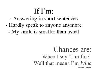 """if im: - answering in short sentence - hardly speak to anyone anymore - my smile is smaller that usual. chances are: when i say """"im fine"""" well that means im lying"""