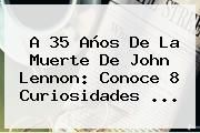 http://tecnoautos.com/wp-content/uploads/imagenes/tendencias/thumbs/a-35-anos-de-la-muerte-de-john-lennon-conoce-8-curiosidades.jpg John Lennon. A 35 años de la muerte de John Lennon: conoce 8 curiosidades ..., Enlaces, Imágenes, Videos y Tweets - http://tecnoautos.com/actualidad/john-lennon-a-35-anos-de-la-muerte-de-john-lennon-conoce-8-curiosidades/