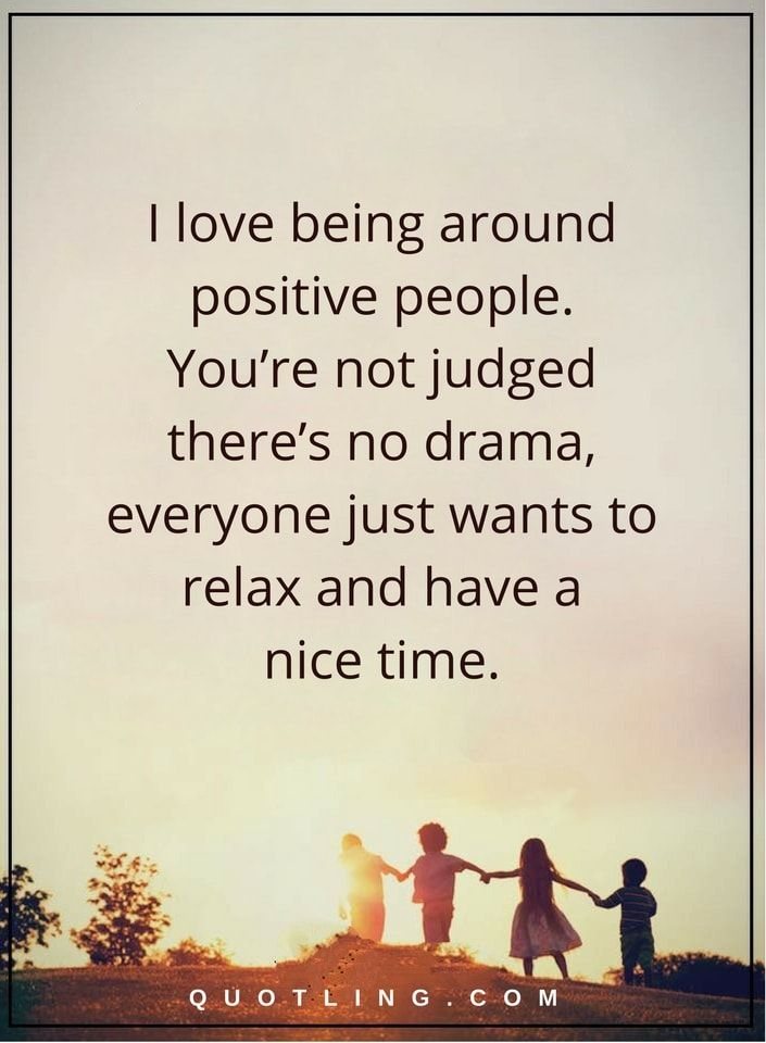 people quotes i love being around positive people. You're not judged there's no drama, everyone just wants to relax and have a nice time.