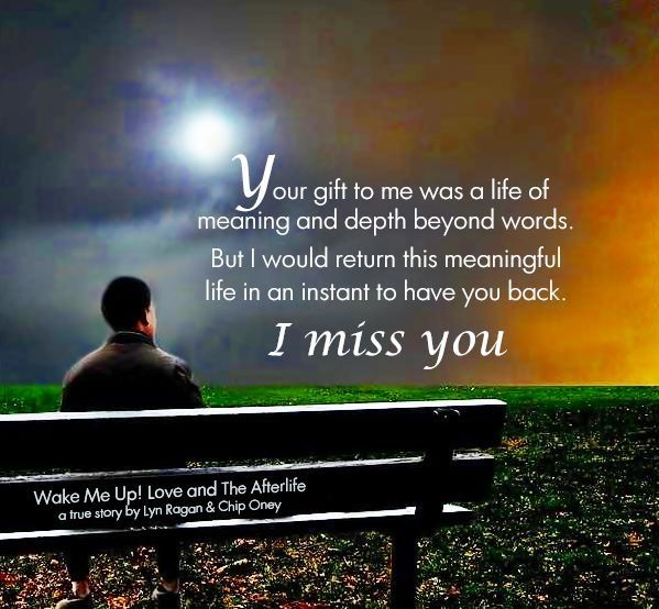 Your gift to me was a life of meaning and depty beyond words.  But I would return this meaningful life in an instant to have you back...I MISS YOU.