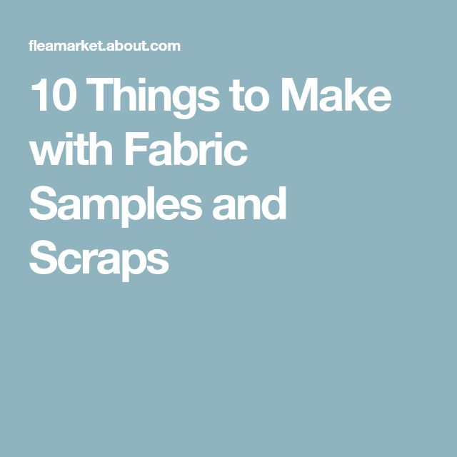 10 Things to Make with Fabric Samples and Scraps
