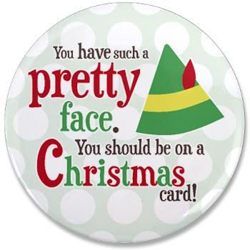 "Buddy the Elf Quote ""You have such a pretty face. You should be on a Christmas card!"" 3.5"" Button"