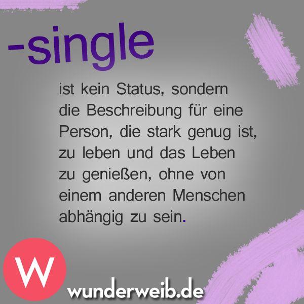 Single ist kein Status, sondern die Beschreibung für eine Person, die stark genug ist, zu leben und das Leben zu genießen, ohne von einem anderen Menschen abhänig zu sein.