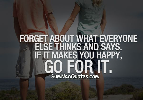 Forget about what everyone else thinks and says. If it makes you happy, Go for it.    Check More #Quote at http://sumnanquotes.com/random #SumNanQuotes