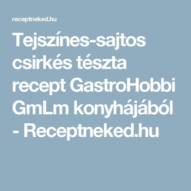 Tejszínes-sajtos csirkés tészta recept GastroHobbi GmLm konyhájából - Receptneked.hu