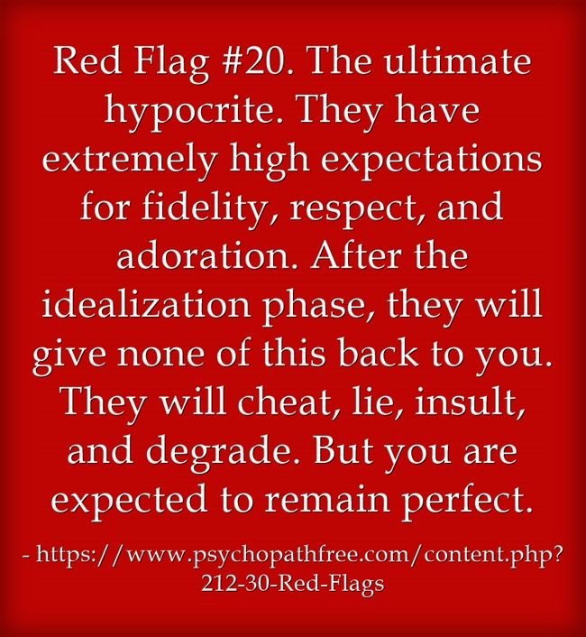 Red Flag #20. The ultimate hypocrite. They have extremely high expectations for fidelity, respect, and adoration. After the idealization phase, they will give none of this back to you. They will cheat, lie, insult, and degrade. But you are expected to remain perfect.